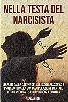 Nella testa del narcisista: Liberati dalle catene dell'abuso narcisistico e proteggiti dalla sua manipolazione mentale ritrovando la tua indipendenza emotiva.