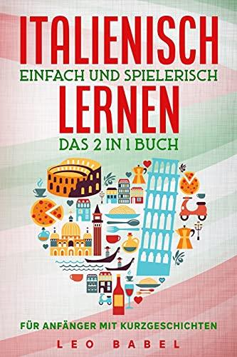 Italienisch einfach und spielerisch lernen – das 2 in 1 Buch für Anfänger mit Kurzgeschichten: Sprachführer für den Alltag & den Urlaub. Lerne ... 15 Kurzgeschichten (Leo Babels Sprachbücher)