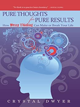 Pure Thoughts for Pure Results: How Messy Thinking Can Make Or Break Your Life by [Crystal Dwyer]