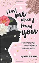 I Lost Me When I Found You: Stop Chasing False Idols and Awaken Your Inner Goddess