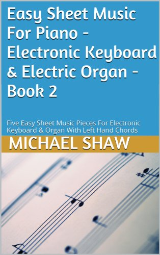 Piano: Easy Sheet Music For Piano - Electronic Keyboard & Electric Organ - Book 2: Five Easy Sheet Music Pieces For Electronic Keyboard & Organ With Left Hand Chords (English Edition)