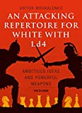 An Attacking Repertoire for White With 1. d4: Ambitious Ideas and Powerful Weapons - Viktor Moskalenko