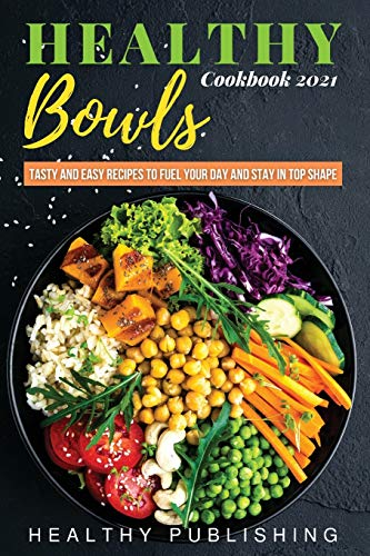 Healthy Bowls: Tasty and Easy Recipes to Fuel Your Day and Stay in Top Shape