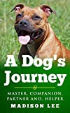 A Dog's Journey: MASTER, COMPANION, PARTNER AND, HELPER (A Dog's Journey Series Book 3)...