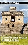 Illustrated Guide: Yucatan Peninsula, Mexico: Cancun, Merida, Tulum and Riviera Maya (Illustrated Guide of Travel) (English Edition)