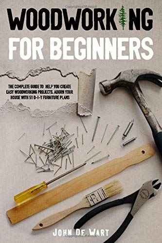 WOODWORKING FOR BEGINNERS: THE COMPLETE GUIDE TO HELP YOU CREATE EASY WOODWORKING PROJECTS. ADORN YOUR HOUSE WITH 51 D-I-Y PLANS