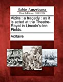 Alzira: a tragedy : as it is acted at the Theatre-Royal in Lincoln's-Inn Fields.