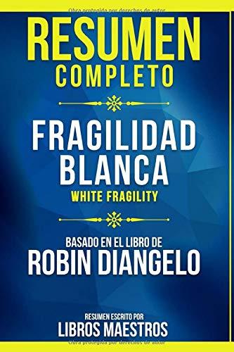 Resumen Completo: Fragilidad Blanca (White Fragility) - Basado En El Libro De Robin Diangelo | Resumen Escrito Por Libros Maestros