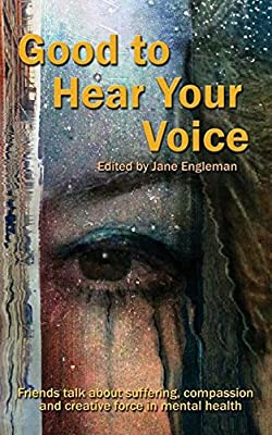 Good to Hear Your Voice: Friends Talk About Suffering, Compassion and Creative Force in Mental Health
