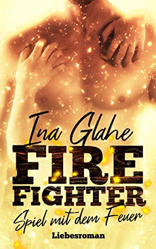 Firefighter - Spiel mit dem Feuer: Sinnlicher Liebesroman