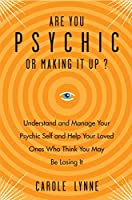 Are You Psychic or Making It Up?: Understand and Manage Your Psychic Self and Your Loved Ones Who Think You May Be Losing It