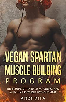 Vegan Spartan Muscle Building : The Blueprint to Building A Dense And Muscular Physique Without Meat by [Andi Dita]