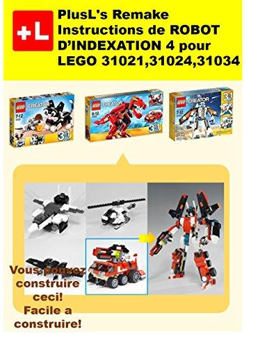 PlusL's Remake Instructions de ROBOT D'INDEXATION 4 pour LEGO 31021,31024,31034: Vous pouvez construire le ROBOT D'INDEXATION 4 de vos propres briques! (French Edition)