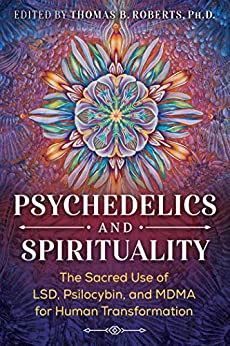 Psychedelics and Spirituality: The Sacred Use of LSD, Psilocybin, and MDMA for Human Transformation by [Thomas B. Roberts, Roger Walsh, Brother David Steindl-Rast]