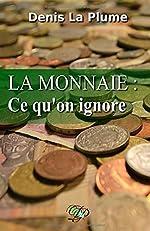 La monnaie - Ce qu'on ignore: ... et qu'on devrait tous savoir. de Denis La Plume