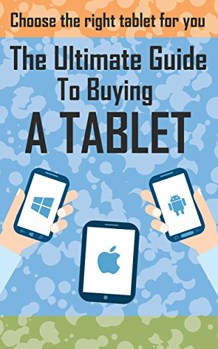 The Ultimate Guide To Buying A Tablet: How To Chose The Right Tablet For You (Tablet buyers guide, ipad tablet, android tablet, windows tablet) (English Edition)