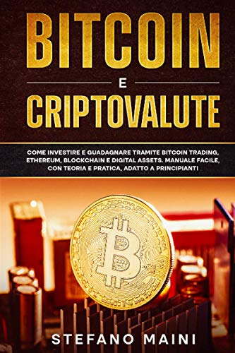 Bitcoin e Criptovalute: Come investire e guadagnare tramite Bitcoin Trading, Ethereum, Blockchain e Digital Assets. Manuale Facile, con Teoria e Pratica, adatto a Principianti