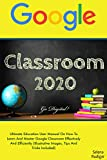 GOOGLE  CLASSROOM: 2020 Ultimate Education User Manual On How To Learn And Master Google Classroom Effectively And Efficiently (Illustrative Images, Tips ... Included) Go Digital! (English Edition)