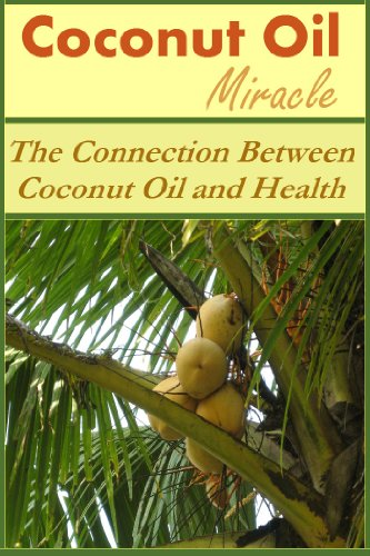 Coconut Oil Miracle: The Connection Between Coconut Oil and Health (Coconut Oil Miracle, Coconut Oil and Health, Coconut Oil Health, Coconut Oils) (English Edition)