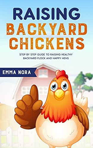 Raising Backyard Chickens: Step by Step Guide to Raising Healthy Backyard Flock and Happy Hens by [Emma Nora]