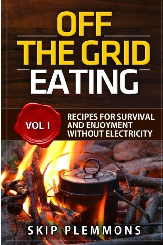Off the Grid Eating: Recipes for Survival and Enjoyment without Electricity (Prepper's Kitchen) (Volume 1)