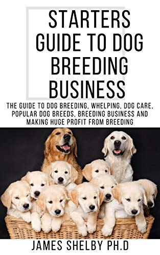 STARTERS GUIDE TO DOG BREEDING BUSINESS : The Guide To Dog Breeding, Whelping, Dog Care, Popular Dog Breeds, Breeding Business And Making Huge Profit From Breeding (English Edition)