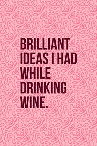 Brilliant Ideas I Had While Drinking Wine: Funny Wine Journal - Great Gift For Wine Lovers - 6'x9' 120 Pages - Warm Pink Wine Notebook