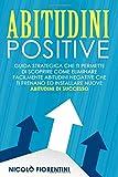 Abitudini Positive: Guida Strategica che ti Permette di Scoprire Come Eliminare Facilmente Abitudini Negative che ti Frenano ed Installare Nuove Abitudini di Successo