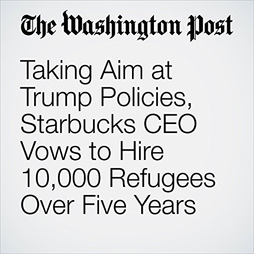 Taking Aim at Trump Policies, Starbucks CEO Vows to Hire 10,000 Refugees Over Five Years copertina