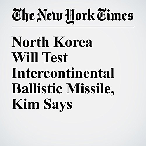 North Korea Will Test Intercontinental Ballistic Missile, Kim Says copertina