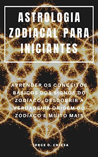 ASTROLOGIA ZODIACAL PARA INICIANTES : APRENDER OS CONCEITOS BÁSICOS DOS SIGNOS DO ZODÍACO, DESCOBRIR A VERDADEIRA ORIGEM DO ZODÍACO E MUITO MAIS (Portuguese Edition)