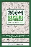 200+1 rimedi naturali per la tua casa: come pulire la casa e risparmiare sui detersivi con ingredienti 100% naturali