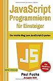 JavaScript: Programmieren für Einsteiger: Der leichte Weg zum JavaScript-Experten (Einfach Programmieren lernen, Band 6) - Paul Fuchs