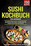 Sushi Kochbuch für Anfänger!: 150 schnelle & einfache Rezepte aus der japanischen Küche. Sushi ganz einfach selber machen – von Maki bis Nigiri! Inkl. Einführung und Schritt für Schritt Anleitung