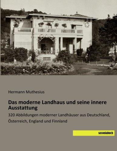 Das moderne Landhaus und seine innere Ausstattung: 320 Abbildungen moderner Landhaeuser aus Deutschland, Oesterreich, England und Finnland