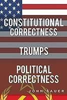Constitutional Correctness Trumps Political Correctness