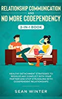 Relationship Communication and No More Codependency 2-in-1 Book: Healthy Detachment Strategies to Resolve Any Conflict with Your Partner and Stop Struggling with Codependent Relationships