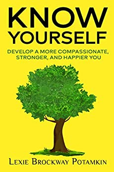 Know Yourself : Develop a More Compassionate, Stronger, and Happier You by [Lexie  Brockway Potamkin, Laurie Sue Brockway , Marie  Dezelic PhD]