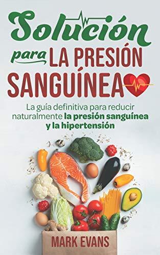 Solución Para La Presión Sanguínea: La Guía Definitiva Para Reducir Naturalmente La...
