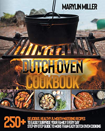 Dutch Oven Cookbook: 250+ Delicious, Healthy & Mouth-Watering Recipes To Easily Surprise Your Family Every Day | Step-By-Step Guide To More-Than-Easy Dutch Oven Cooking