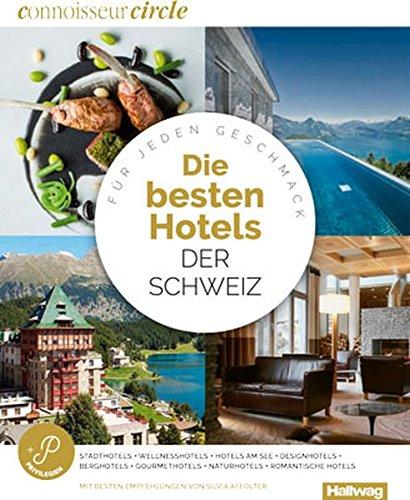 Die Besten Hotels der Schweiz Connoisseur Circle: Für jeden Geschmack, Stadthotels + Wellnesshotels + Designhotels + Gourmethotels + Romantische Hotels + Winterhotels + Naturhotels