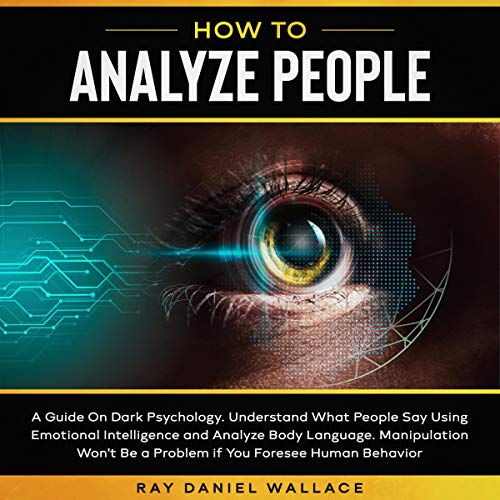 How to Analyze People: A Guide on Dark Psychology. Understand What People Say Using Emotional Intelligence and Analyze Body Language Manipulation Won't Be a Problem If You Foresee Human Behavior