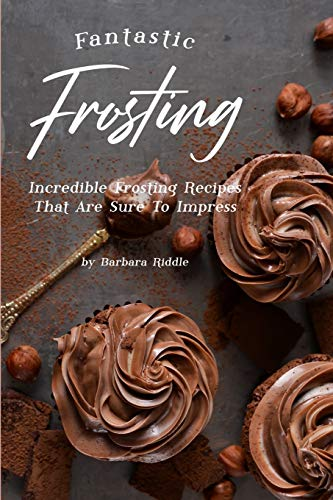Fantastic Frosting: Incredible Frosting Recipes That Are Sure to Impress