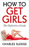 How To Get Girls: The Definitive Guide
