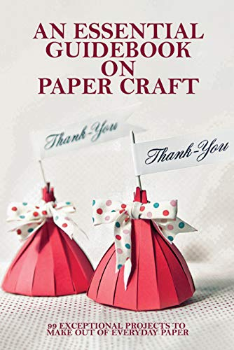 An Essential Guidebook On Paper Craft: 99 Exceptional Projects To Make Out Of Everyday Paper: Crafts Magazine (English Edition)