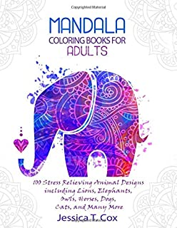Coloring Books for Adults: 100 Mandala Stress Relieving Animal Designs including Lions, Elephants, Owls, Horses, Dogs, Cats, and Many More