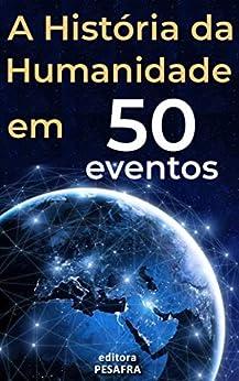 A História da Humanidade em 50 Eventos: Das Civilizações Antigas aos Tempos Modernos por [Editora PESAFRA]