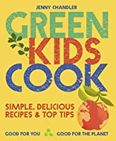 Green Kids Cook: Simple, Delicious Recipes & Top Tips: Good for You, Good for the Planet