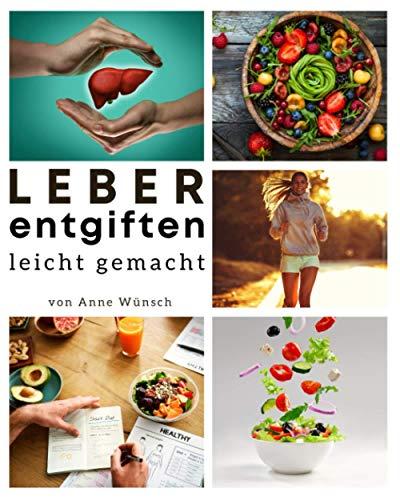 Leber entgiften leicht gemacht: Das große Leberfasten-Kochbuch mit allem Wissenswerten zum Thema Anti-Fettleber-Ernährung. Inkl. 30-Tage-Ernährungsplan zum natürlichen Leber entgiften & heilen