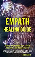 Empath Healing Guide: A Guide to Overcoming Fear, Anxiety, Narcissists, and Energy Vampires (Self-discovery Journey for Sensitive People to Gain Control Over Emotions, Overcome Negative Mindsets)